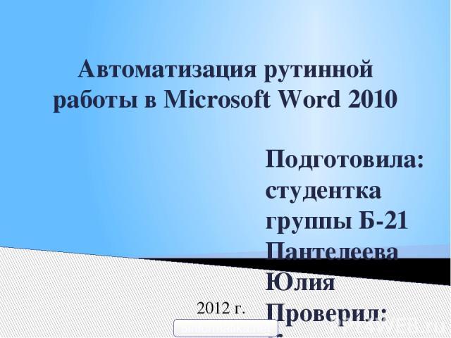 Автоматизация рутинной работы в Microsoft Word 2010 Подготовила: студентка группы Б-21 Пантелеева Юлия Проверил: Корюков И.В. 2012 г. 5informatika.net