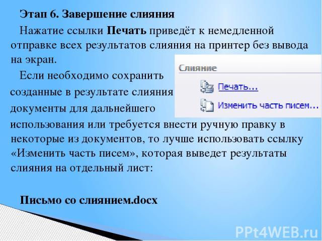 Этап 6. Завершение слияния Нажатие ссылки Печать приведёт к немедленной отправке всех результатов слияния на принтер без вывода на экран. Если необходимо сохранить созданные в результате слияния документы для дальнейшего использования или требуется …