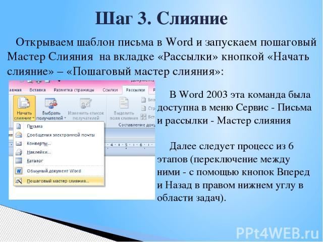 Открываем шаблон письма в Word и запускаем пошаговый Мастер Слияния на вкладке «Рассылки» кнопкой «Начать слияние» – «Пошаговый мастер слияния»: Шаг 3. Слияние В Word 2003 эта команда была доступна в меню Сервис - Письма и рассылки - Мастер слияния …