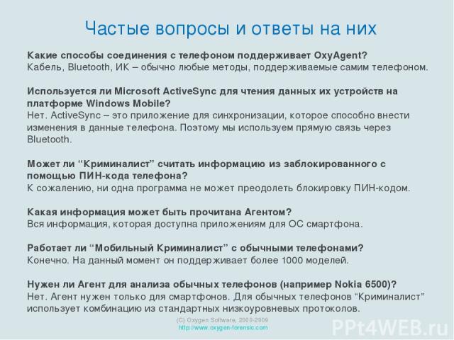 (C) Oxygen Software, 2000-2009 http://www.oxygen-forensic.com Частые вопросы и ответы на них Какие способы соединения с телефоном поддерживает OxyAgent? Кабель, Bluetooth, ИК – обычно любые методы, поддерживаемые самим телефоном. Используется ли Mic…
