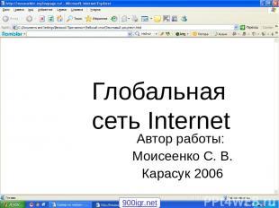 Глобальная сеть Internet Автор работы: Моисеенко С. В. Карасук 2006 900igr.net