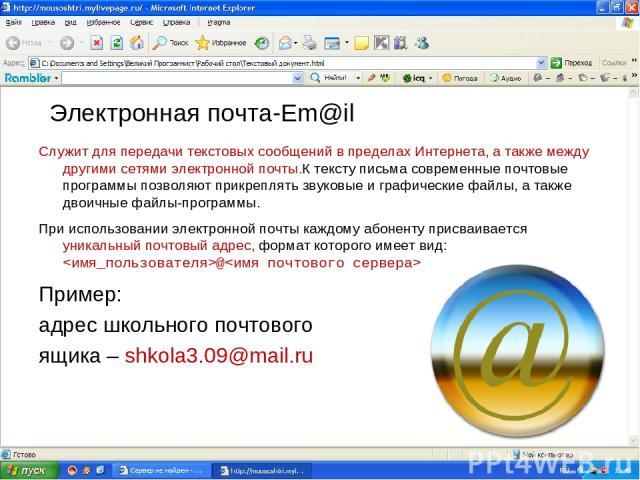 Электронная почта-Em@il Служит для передачи текстовых сообщений в пределах Интернета, а также между другими сетями электронной почты.К тексту письма современные почтовые программы позволяют прикреплять звуковые и графические файлы, а также двоичные …