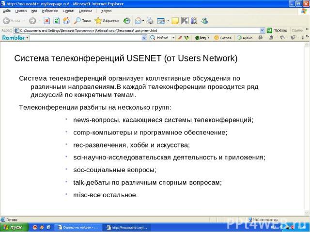 Система телеконференций USENET (от Users Network) Система телеконференций организует коллективные обсуждения по различным направлениям.В каждой телеконференции проводится ряд дискуссий по конкретным темам. Телеконференции разбиты на несколько групп:…