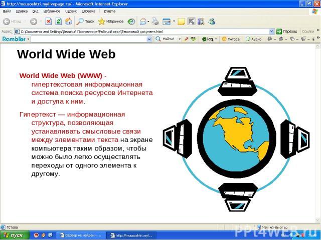 World Wide Web World Wide Web (WWW) - гипертекстовая информационная система поиска ресурсов Интернета и доступа к ним. Гипертекст — информационная структура, позволяющая устанавливать смысловые связи между элементами текста на экране компьютера таки…