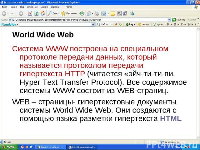 World Wide Web Система WWW построена на специальном протоколе передачи данных, который называется протоколом передачи гипертекста HTTP (читается «эйч-ти-ти-пи. Hyper Text Transfer Protocol). Все содержимое системы WWW состоит из WEB-страниц. WEB – с…