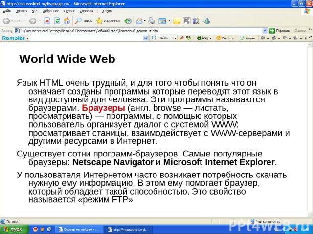 World Wide Web Язык HTML очень трудный, и для того чтобы понять что он означает созданы программы которые переводят этот язык в вид доступный для человека. Эти программы называются браузерами. Браузеры (англ. browse — листать, просматривать) — прогр…