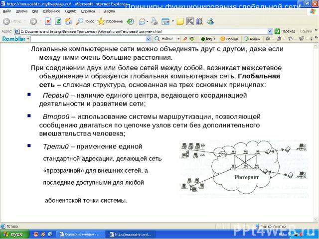 Принципы функционирования глобальной сети Локальные компьютерные сети можно объединять друг с другом, даже если между ними очень большие расстояния. При соединении двух или более сетей между собой, возникает межсетевое объединение и образуется глоба…