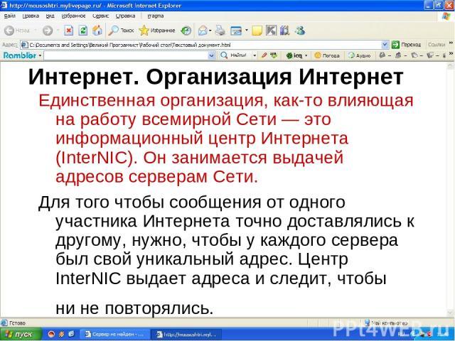 Интернет. Организация Интернет Единственная организация, как-то влияющая на работу всемирной Сети — это информационный центр Интернета (InterNIC). Он занимается выдачей адресов серверам Сети. Для того чтобы сообщения от одного участника Интернета то…