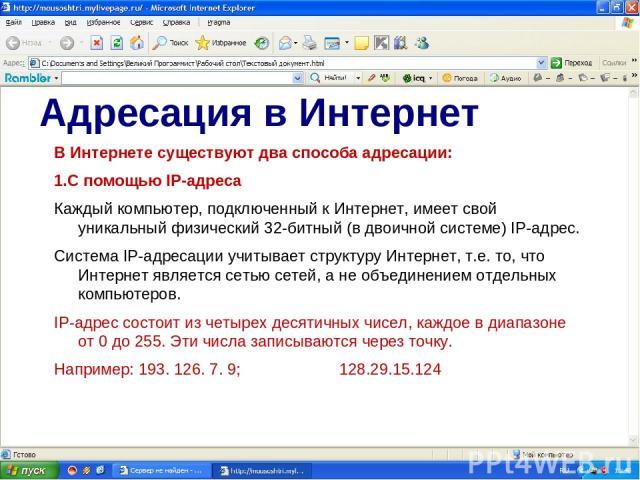 Адресация в Интернет В Интернете существуют два способа адресации: 1.С помощью IP-адреса Каждый компьютер, подключенный к Интернет, имеет свой уникальный физический 32-битный (в двоичной системе) IP-адрес. Система IP-адресации учитывает структуру Ин…