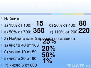 Найдите: а) 15% от 100; б) 20% от 400; в) 50% от 700; г) 110% от 200 2) Найдите