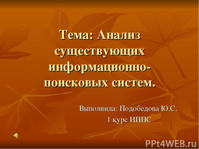 Тема: Анализ существующих информационно-поисковых систем. Выполнила: Подобедова Ю.С. 1 курс ИППС
