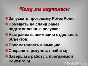 Чему мы научились: Запускать программу PowerPoint; Помещать на слайд ранее подго