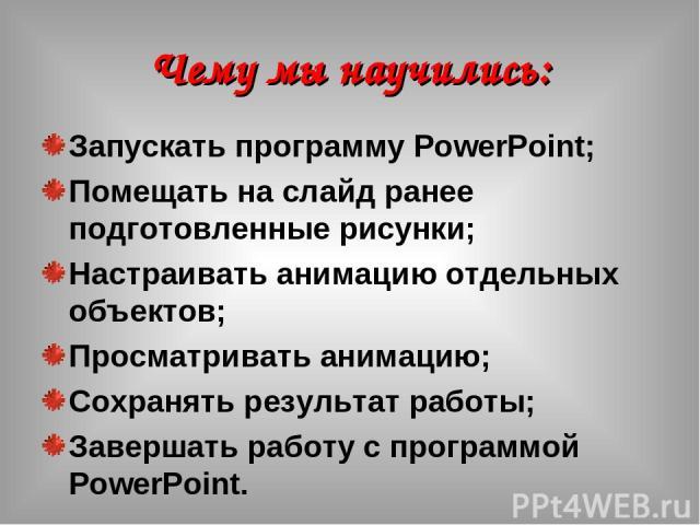 Чему мы научились: Запускать программу PowerPoint; Помещать на слайд ранее подготовленные рисунки; Настраивать анимацию отдельных объектов; Просматривать анимацию; Сохранять результат работы; Завершать работу с программой PowerPoint.