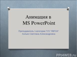 "Анимация в MS PowerPoint Преподаватель I категории ГУЗ ""ЛВПУА"" Хилько Светлана А"