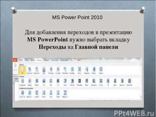 MS Power Point 2010 Для добавления переходов в презентацию MS PowerPoint нужно в