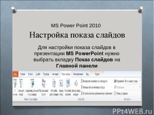 MS Power Point 2010 Настройка показа слайдов Для настройки показа слайдов в през