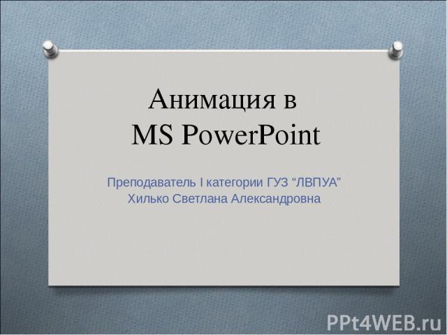 "Анимация в MS PowerPoint Преподаватель I категории ГУЗ ""ЛВПУА"" Хилько Светлана Александровна"
