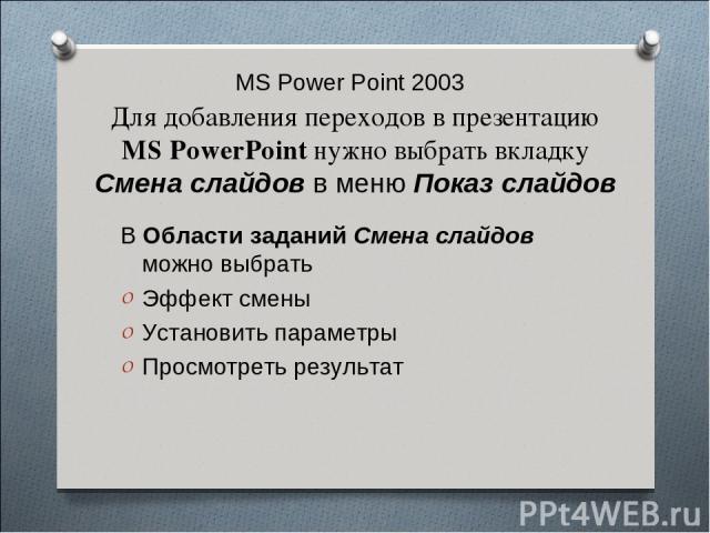 MS Power Point 2003 Для добавления переходов в презентацию MS PowerPoint нужно выбрать вкладку Смена слайдов в меню Показ слайдов В Области заданий Смена слайдов можно выбрать Эффект смены Установить параметры Просмотреть результат