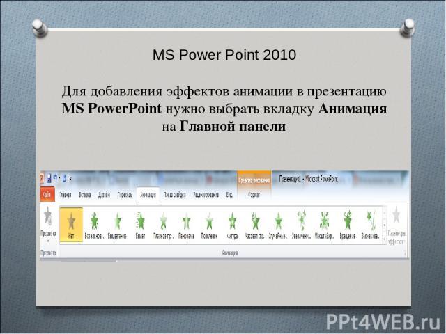 MS Power Point 2010 Для добавления эффектов анимации в презентацию MS PowerPoint нужно выбрать вкладку Анимация на Главной панели