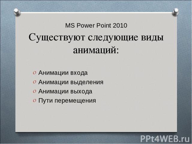 MS Power Point 2010 Существуют следующие виды анимаций: Анимации входа Анимации выделения Анимации выхода Пути перемещения