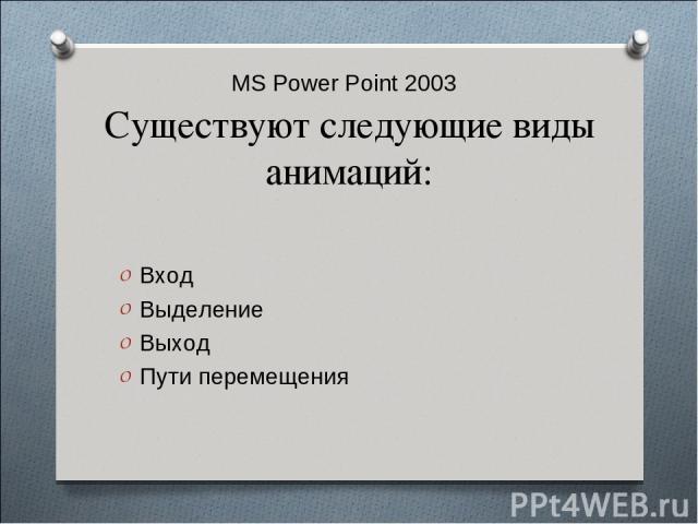 MS Power Point 2003 Существуют следующие виды анимаций: Вход Выделение Выход Пути перемещения