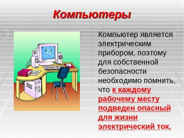 Компьютеры Компьютер является электрическим прибором, поэтому для собственной безопасности необходимо помнить, что к каждому рабочему месту подведен опасный для жизни электрический ток.