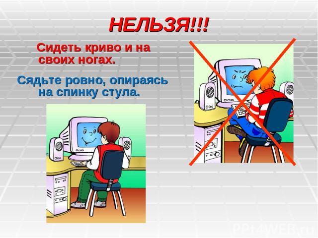 НЕЛЬЗЯ!!! Сидеть криво и на своих ногах. Сядьте ровно, опираясь на спинку стула.