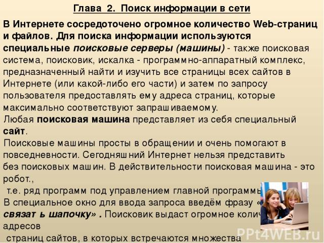Глава 2. Поиск информации в сети В Интернете сосредоточено огромное количество Web-страниц и файлов. Для поиска информации используются специальные поисковые серверы (машины) - также поисковая система, поисковик, искалка - программно-аппаратный комп…