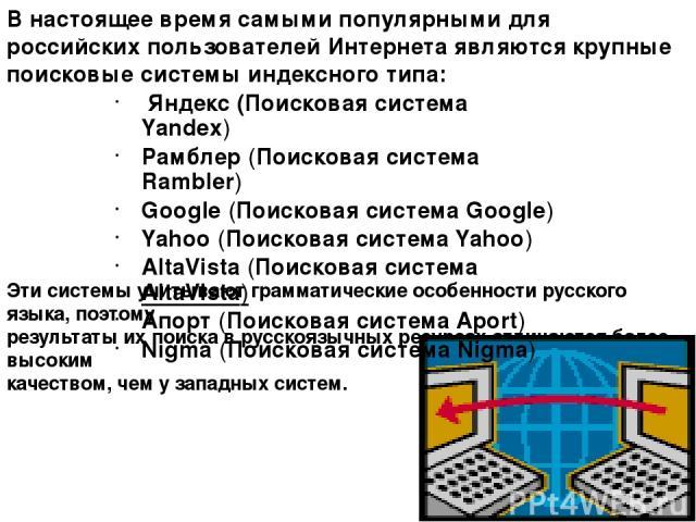 В настоящее время самыми популярными для российских пользователей Интернета являются крупные поисковые системы индексного типа: Эти системы учитывают грамматические особенности русского языка, поэтому результаты их поиска в русскоязычных ресурсах от…