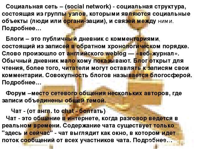 Социальная сеть – (social network) - социальная структура, состоящая из группы узлов, которыми являются социальные объекты (люди или органи-зации), и связей между ними. Подробнее… Блоги – это публичный дневник с комментариями, состоящий из записей в…