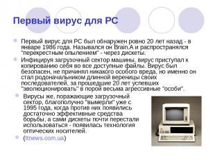 Первый вирус для PC Первый вирус для PC был обнаружен ровно 20 лет назад - в янв