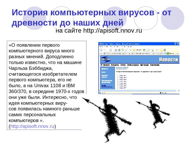 История компьютерных вирусов - от древности до наших дней на сайте http://apisoft.nnov.ru «О появлении первого компьютерного вируса много разных мнений. Доподлинно только известно, что на машине Чарльза Бэббиджа, считающегося изобретателем первого к…