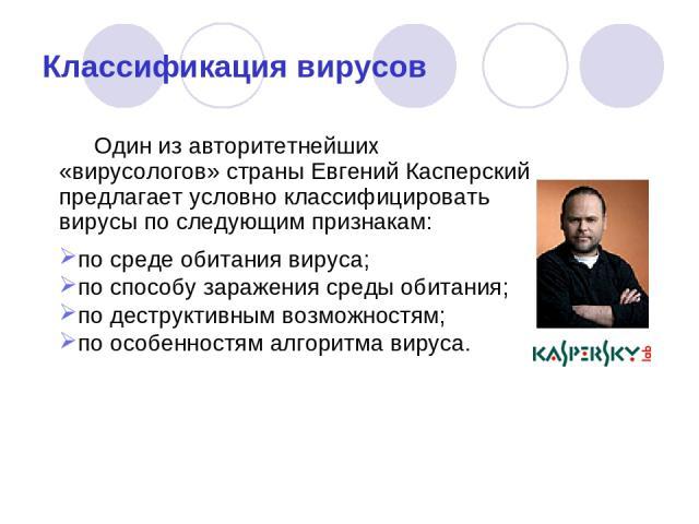 Классификация вирусов Один из авторитетнейших «вирусологов» страны Евгений Касперский предлагает условно классифицировать вирусы по следующим признакам: по среде обитания вируса; по способу заражения среды обитания; по деструктивным возможностям; по…