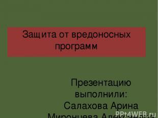 Защита от вредоносных программ Презентацию выполнили: Салахова Арина Миронцева А