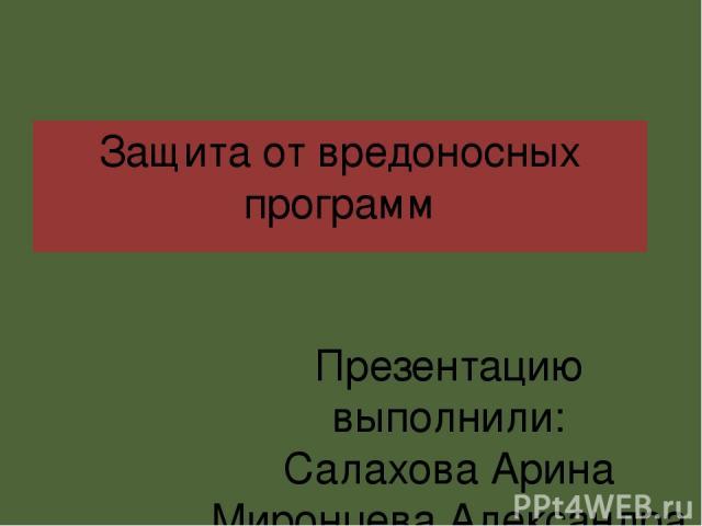 Защита от вредоносных программ Презентацию выполнили: Салахова Арина Миронцева Александра