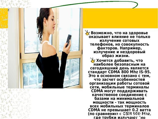 Возможно, что на здоровье оказывает влияние не только излучение сотовых телефонов, но совокупность факторов. Например, излучение и нездоровый образ жизни.  Хочется добавить, что наиболее безопасным на сегодняшний день является стандарт CDMA 800…