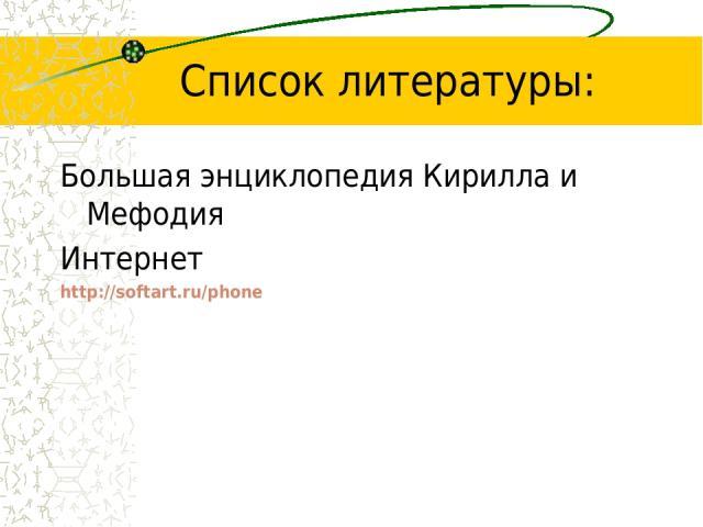 Список литературы: Большая энциклопедия Кирилла и Мефодия Интернет http://softart.ru/phone