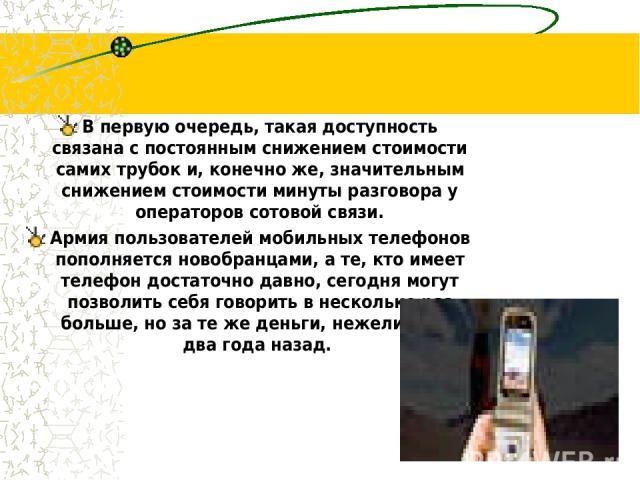 В первую очередь, такая доступность связана с постоянным снижением стоимости самих трубок и, конечно же, значительным снижением стоимости минуты разговора у операторов сотовой связи. Армия пользователей мобильных телефонов пополняется новобранцами, …