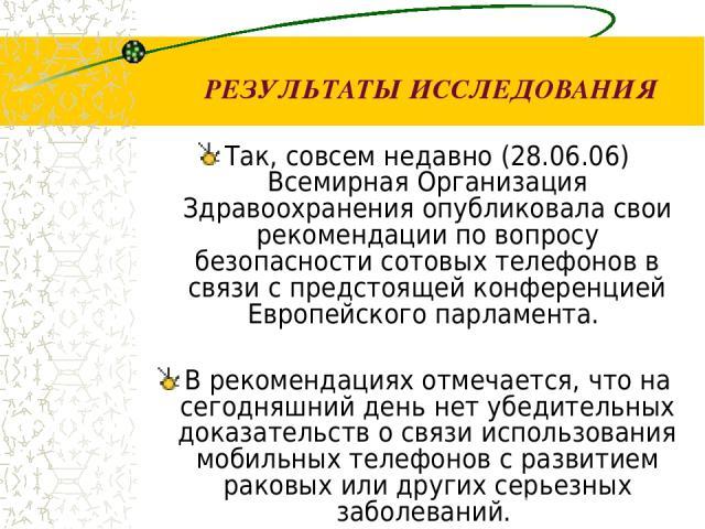 РЕЗУЛЬТАТЫ ИССЛЕДОВАНИЯ Так, совсем недавно (28.06.06) Всемирная Организация Здравоохранения опубликовала свои рекомендации по вопросу безопасности сотовых телефонов в связи с предстоящей конференцией Европейского парламента. В рекомендациях отмеч…