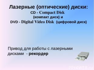 Лазерные (оптические) диски: CD - Compact Disk (компакт диск) и DVD - Digital Vi