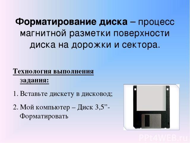 """Форматирование диска – процесс магнитной разметки поверхности диска на дорожки и сектора. Технология выполнения задания: Вставьте дискету в дисковод; Мой компьютер – Диск 3,5""""- Форматировать"""