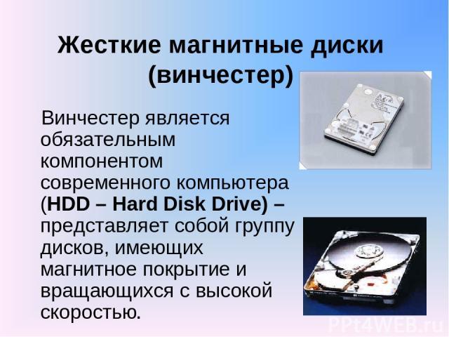 Жесткие магнитные диски (винчестер) Винчестер является обязательным компонентом современного компьютера (HDD – Hard Disk Drive) – представляет собой группу дисков, имеющих магнитное покрытие и вращающихся с высокой скоростью.