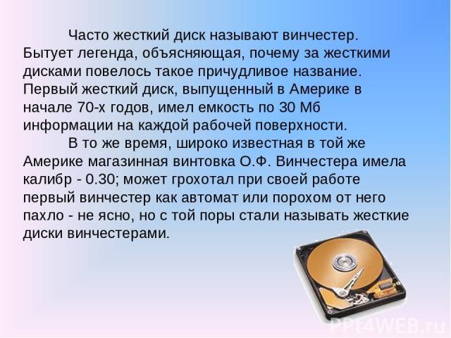 Часто жесткий диск называют винчестер. Бытует легенда, объясняющая, почему за жесткими дисками повелось такое причудливое название. Первый жесткий диск, выпущенный в Америке в начале 70-х годов, имел емкость по 30 Мб информации на каждой рабочей пов…