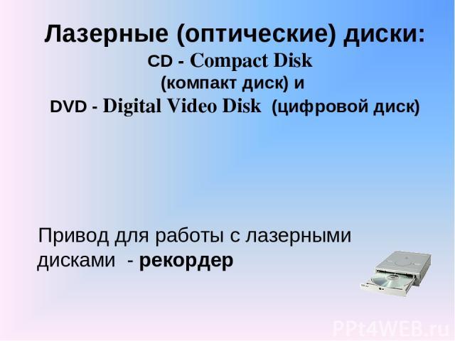 Лазерные (оптические) диски: CD - Compact Disk (компакт диск) и DVD - Digital Video Disk (цифровой диск) Привод для работы с лазерными дисками - рекордер