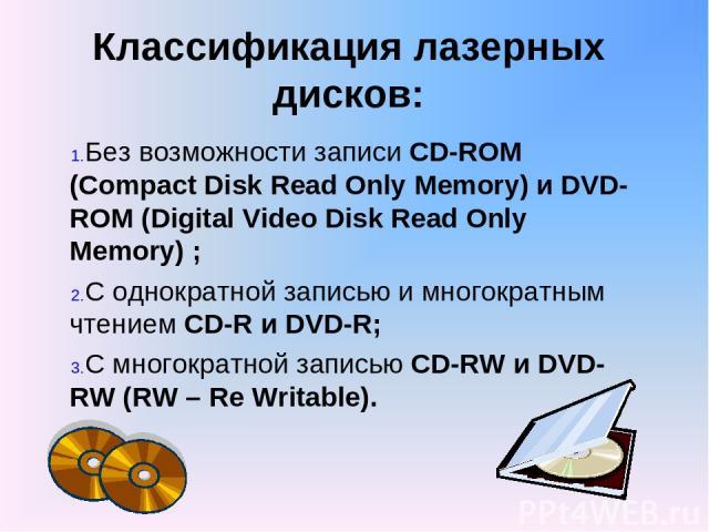 Классификация лазерных дисков: Без возможности записи CD-ROM (Compact Disk Read Only Memory) и DVD-ROM (Digital Video Disk Read Only Memory) ; С однократной записью и многократным чтением CD-R и DVD-R; С многократной записью CD-RW и DVD-RW (RW – Re …