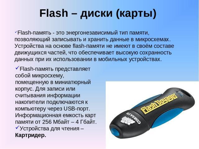 Flash – диски (карты) Flash-память - это энергонезависимый тип памяти, позволяющий записывать и хранить данные в микросхемах. Устройства на основе flash-памяти не имеют в своём составе движущихся частей, что обеспечивает высокую сохранность данных п…