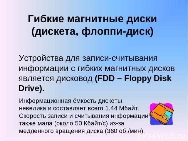 Гибкие магнитные диски (дискета, флоппи-диск) Устройства для записи-считывания информации с гибких магнитных дисков является дисковод (FDD – Floppy Disk Drive). Информационная ёмкость дискеты невелика и составляет всего 1.44 Мбайт. Скорость записи и…