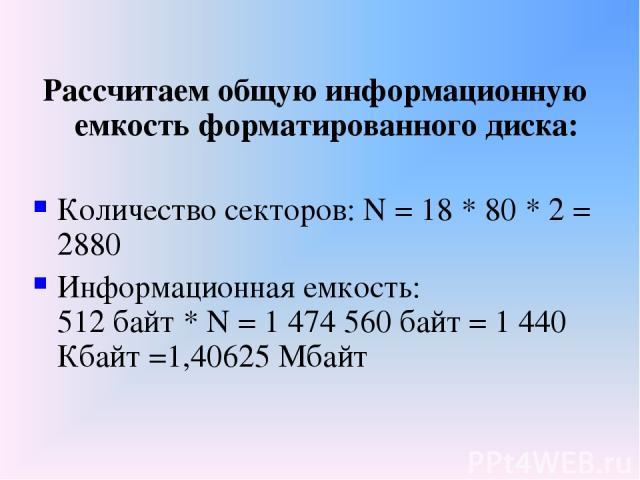 Рассчитаем общую информационную емкость форматированного диска: Количество секторов: N = 18 * 80 * 2 = 2880 Информационная емкость: 512 байт * N = 1 474 560 байт = 1 440 Кбайт =1,40625 Мбайт