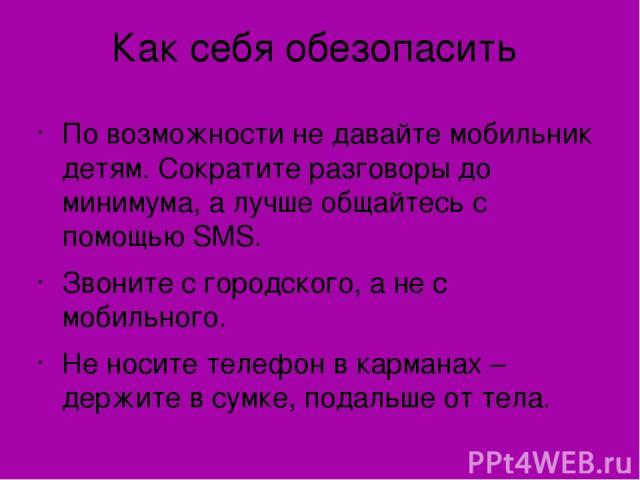 Как себя обезопасить По возможности не давайте мобильник детям. Сократите разговоры до минимума, а лучше общайтесь с помощью SMS. Звоните с городского, а не с мобильного. Не носите телефон в карманах – держите в сумке, подальше от тела.