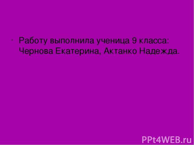 Работу выполнила ученица 9 класса: Чернова Екатерина, Актанко Надежда.